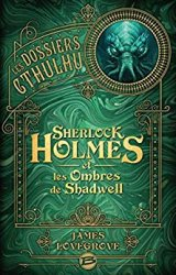 Les Dossiers Cthulhu : Sherlock Holmes et les ombres de Shadwell - James LOVEGROVE