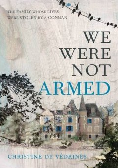 We Were Not Armed : The True Story of a Family Whose Lives Were Stolen by a Conman - Christine de Verdines